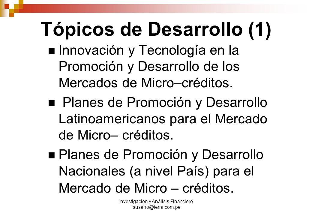 Investigación y Análisis Financiero rsusano@terra.com.pe Tópicos de Desarrollo (1) Innovación y Tecnología en la Promoción y Desarrollo de los Mercados de Micro–créditos.
