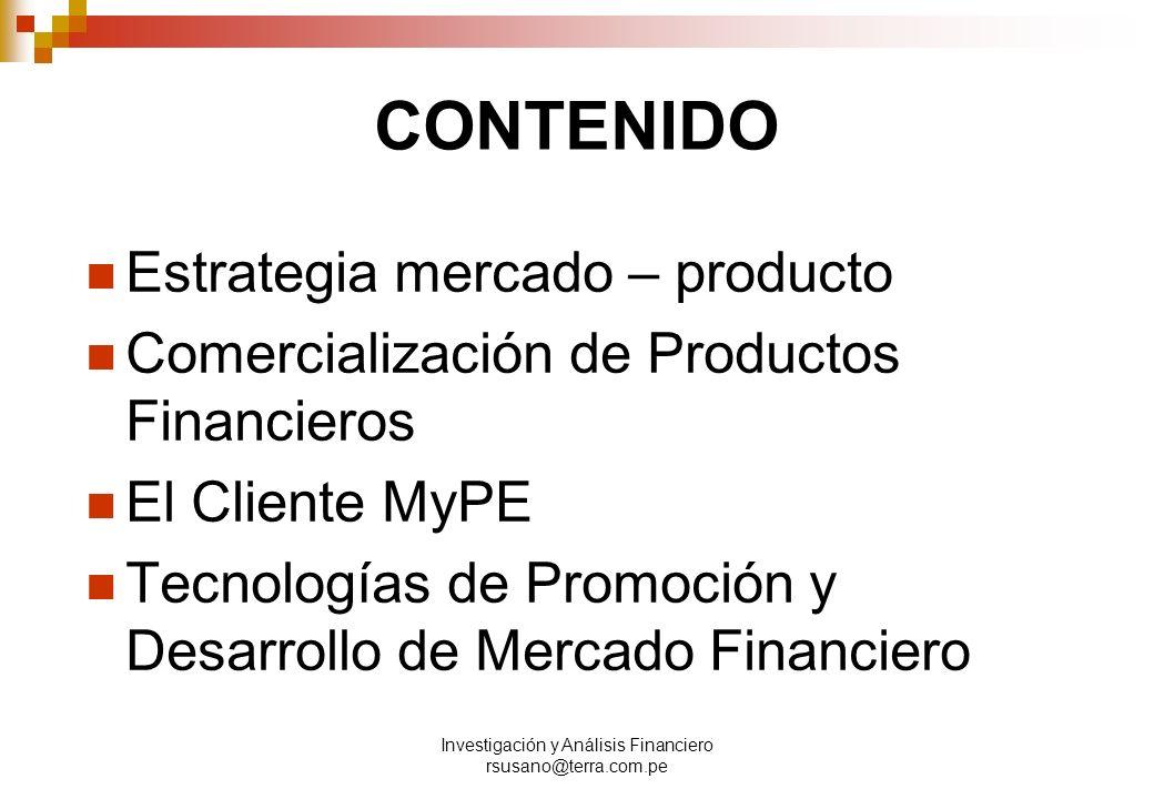 Investigación y Análisis Financiero rsusano@terra.com.pe CONTENIDO Estrategia mercado – producto Comercialización de Productos Financieros El Cliente MyPE Tecnologías de Promoción y Desarrollo de Mercado Financiero