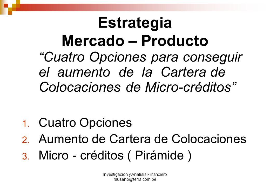 Investigación y Análisis Financiero rsusano@terra.com.pe Estrategia Mercado – Producto Cuatro Opciones para conseguir el aumento de la Cartera de Colocaciones de Micro-créditos 1.