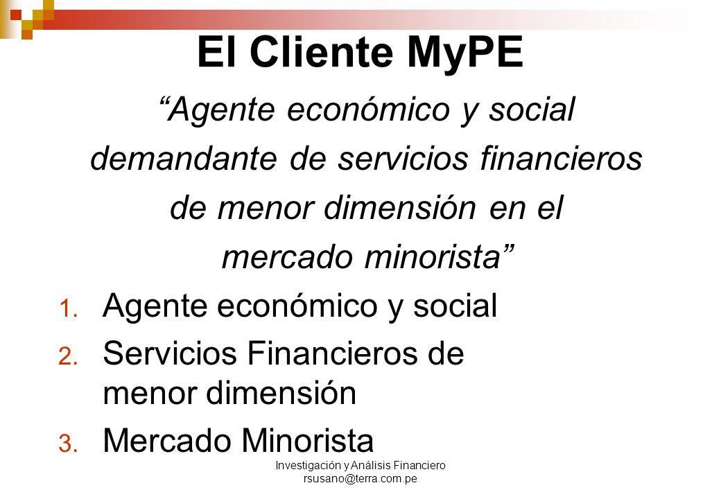 Investigación y Análisis Financiero rsusano@terra.com.pe El Cliente MyPE Agente económico y social demandante de servicios financieros de menor dimensión en el mercado minorista 1.