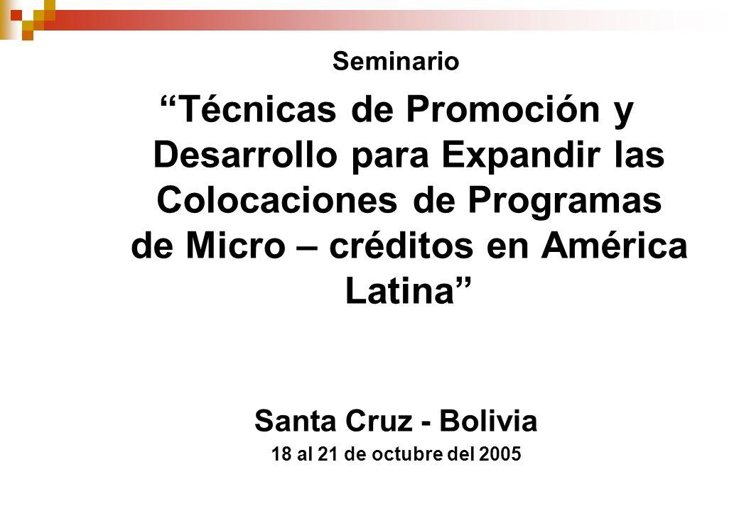Seminario Técnicas de Promoción y Desarrollo para Expandir las Colocaciones de Programas de Micro – créditos en América Latina Santa Cruz - Bolivia 18 al 21 de octubre del 2005