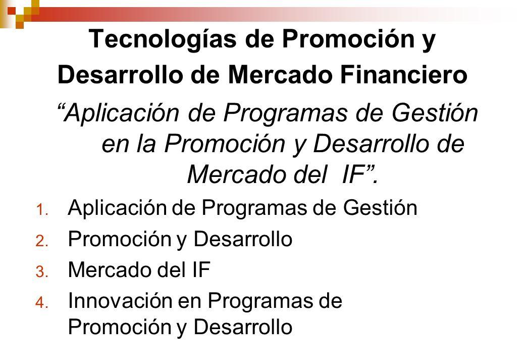 Tecnologías de Promoción y Desarrollo de Mercado Financiero Aplicación de Programas de Gestión en la Promoción y Desarrollo de Mercado del IF.