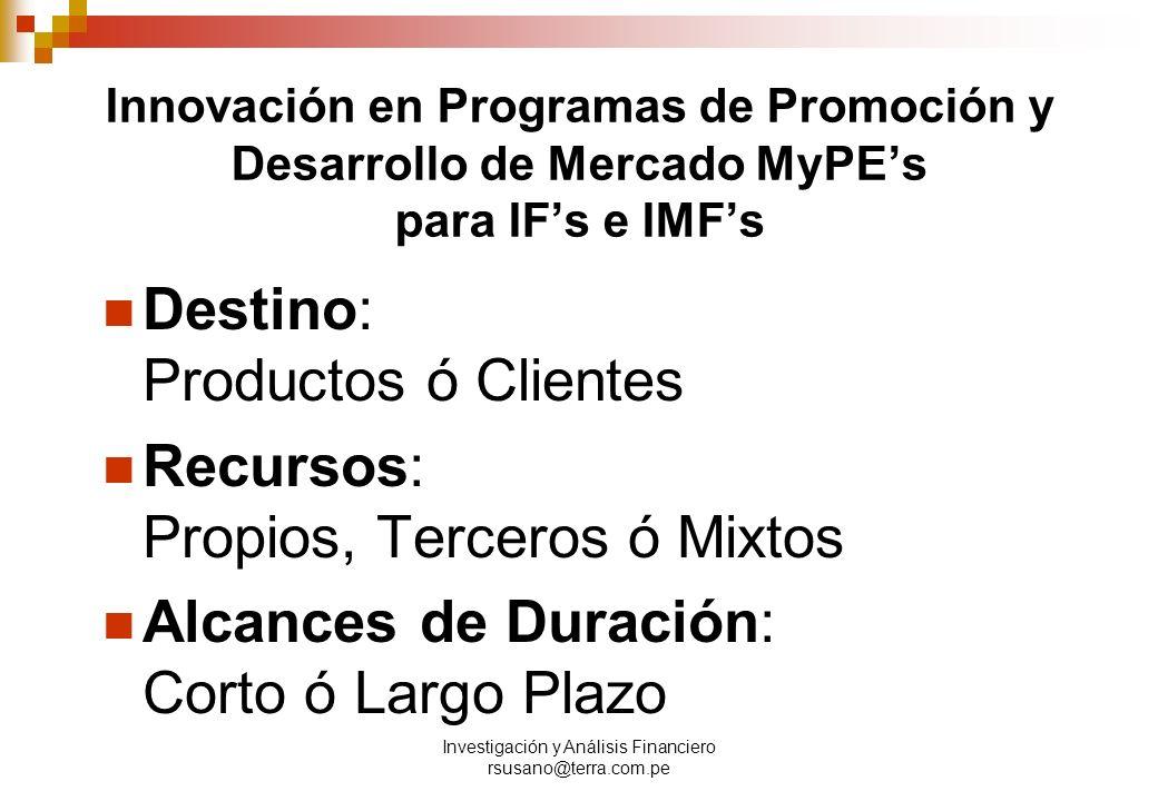 Investigación y Análisis Financiero rsusano@terra.com.pe Innovación en Programas de Promoción y Desarrollo de Mercado MyPEs para IFs e IMFs Destino: Productos ó Clientes Recursos: Propios, Terceros ó Mixtos Alcances de Duración: Corto ó Largo Plazo