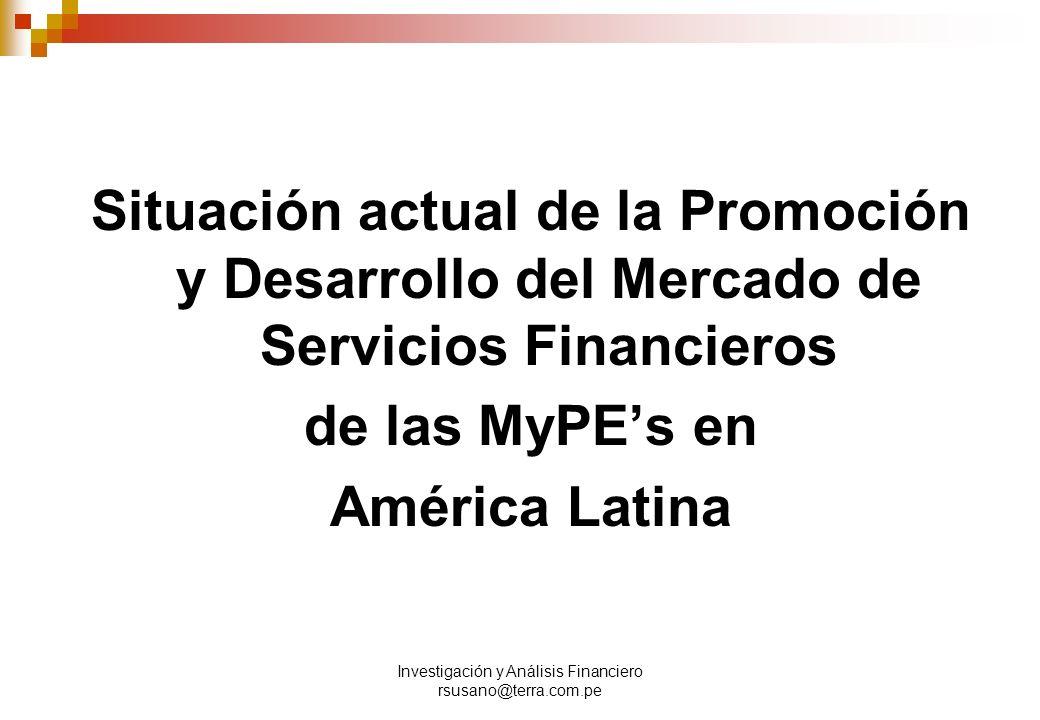 Investigación y Análisis Financiero rsusano@terra.com.pe Situación actual de la Promoción y Desarrollo del Mercado de Servicios Financieros de las MyPEs en América Latina