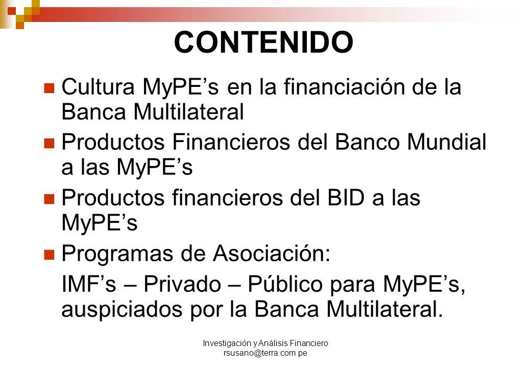 Investigación y Análisis Financiero rsusano@terra.com.pe CONTENIDO Cultura MyPEs en la financiación de la Banca Multilateral Productos Financieros del Banco Mundial a las MyPEs Productos financieros del BID a las MyPEs Programas de Asociación: IMFs – Privado – Público para MyPEs, auspiciados por la Banca Multilateral.