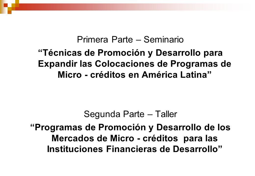 Primera Parte – Seminario Técnicas de Promoción y Desarrollo para Expandir las Colocaciones de Programas de Micro - créditos en América Latina Segunda Parte – Taller Programas de Promoción y Desarrollo de los Mercados de Micro - créditos para las Instituciones Financieras de Desarrollo