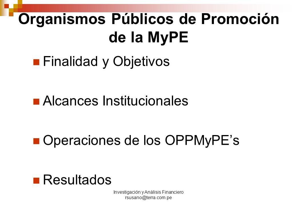 Investigación y Análisis Financiero rsusano@terra.com.pe Organismos Públicos de Promoción de la MyPE Finalidad y Objetivos Alcances Institucionales Operaciones de los OPPMyPEs Resultados