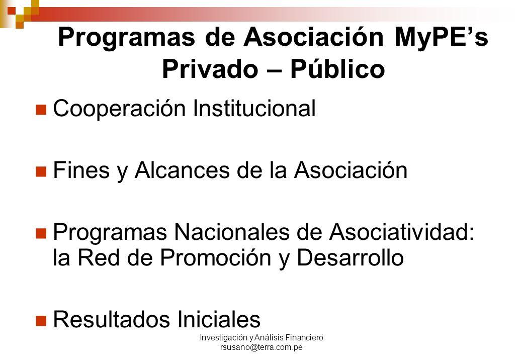 Investigación y Análisis Financiero rsusano@terra.com.pe Programas de Asociación MyPEs Privado – Público Cooperación Institucional Fines y Alcances de la Asociación Programas Nacionales de Asociatividad: la Red de Promoción y Desarrollo Resultados Iniciales