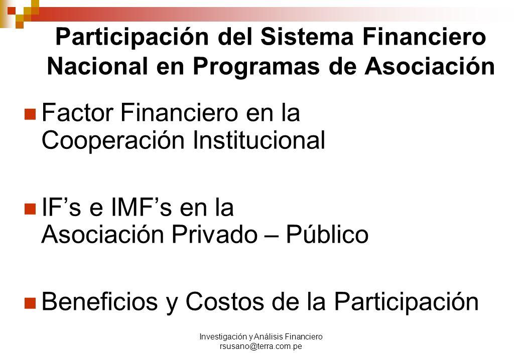 Investigación y Análisis Financiero rsusano@terra.com.pe Participación del Sistema Financiero Nacional en Programas de Asociación Factor Financiero en la Cooperación Institucional IFs e IMFs en la Asociación Privado – Público Beneficios y Costos de la Participación