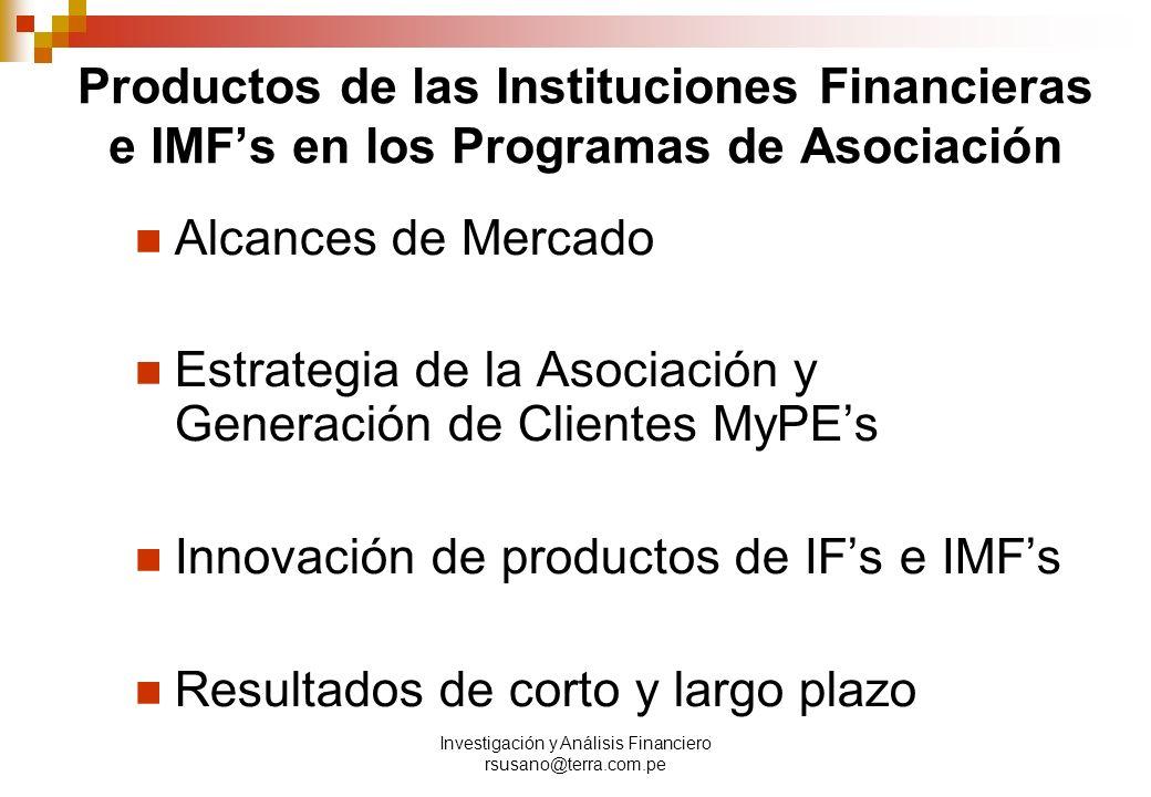 Investigación y Análisis Financiero rsusano@terra.com.pe Productos de las Instituciones Financieras e IMFs en los Programas de Asociación Alcances de Mercado Estrategia de la Asociación y Generación de Clientes MyPEs Innovación de productos de IFs e IMFs Resultados de corto y largo plazo