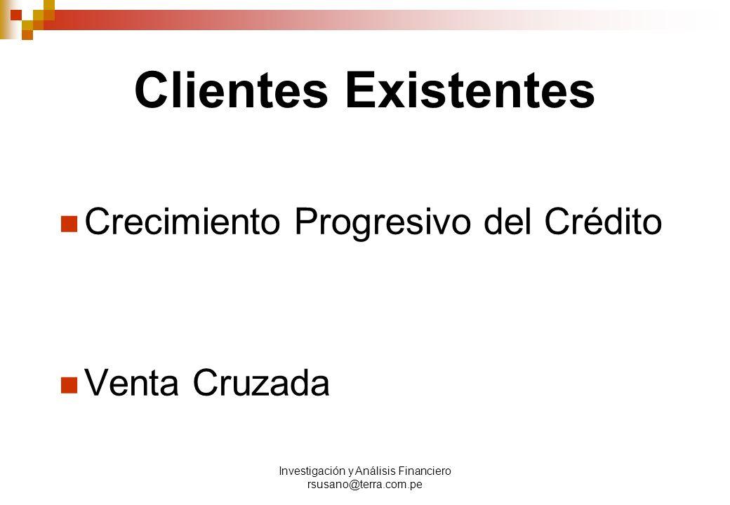 Investigación y Análisis Financiero rsusano@terra.com.pe Clientes Existentes Crecimiento Progresivo del Crédito Venta Cruzada