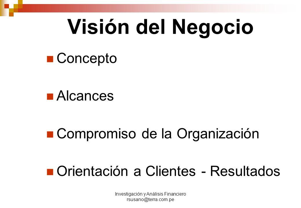 Investigación y Análisis Financiero rsusano@terra.com.pe Visión del Negocio Concepto Alcances Compromiso de la Organización Orientación a Clientes - Resultados