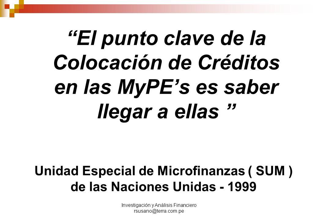Investigación y Análisis Financiero rsusano@terra.com.pe El punto clave de la Colocación de Créditos en las MyPE s es saber llegar a ellas Unidad Especial de Microfinanzas ( SUM ) de las Naciones Unidas - 1999