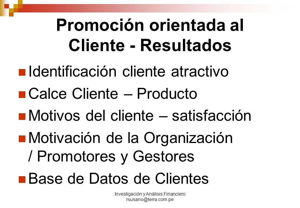 Investigación y Análisis Financiero rsusano@terra.com.pe Promoción orientada al Cliente - Resultados Identificación cliente atractivo Calce Cliente – Producto Motivos del cliente – satisfacción Motivación de la Organización / Promotores y Gestores Base de Datos de Clientes