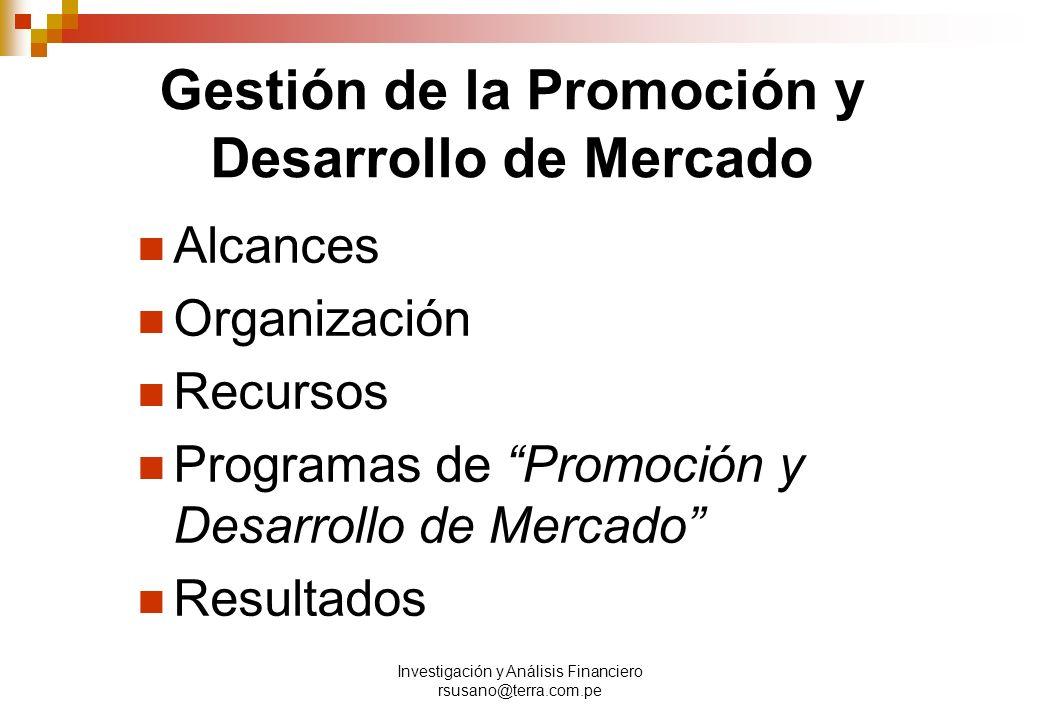 Investigación y Análisis Financiero rsusano@terra.com.pe Gestión de la Promoción y Desarrollo de Mercado Alcances Organización Recursos Programas de Promoción y Desarrollo de Mercado Resultados