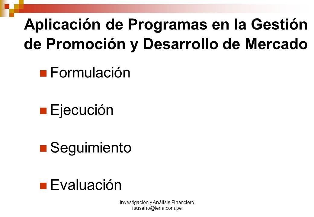 Investigación y Análisis Financiero rsusano@terra.com.pe Aplicación de Programas en la Gestión de Promoción y Desarrollo de Mercado Formulación Ejecución Seguimiento Evaluación