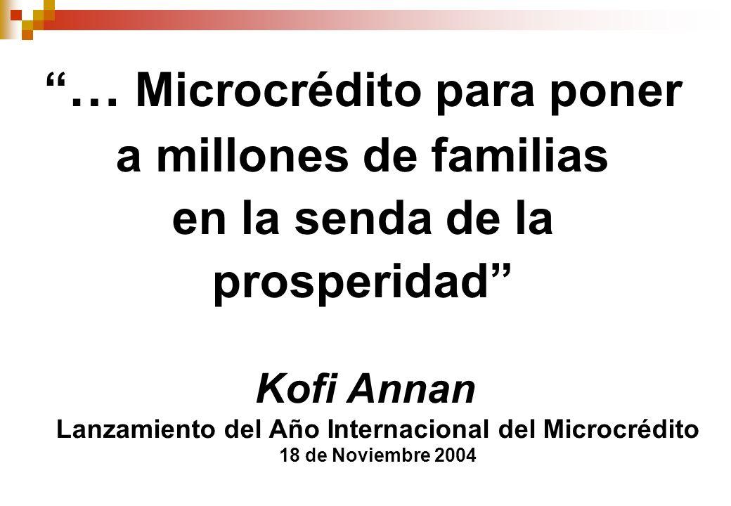 … Microcrédito para poner a millones de familias en la senda de la prosperidad Kofi Annan Lanzamiento del Año Internacional del Microcrédito 18 de Noviembre 2004