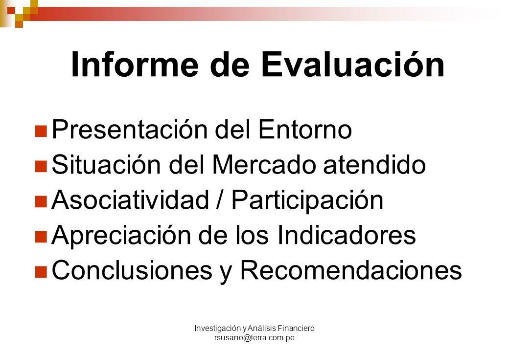 Investigación y Análisis Financiero rsusano@terra.com.pe Informe de Evaluación Presentación del Entorno Situación del Mercado atendido Asociatividad / Participación Apreciación de los Indicadores Conclusiones y Recomendaciones