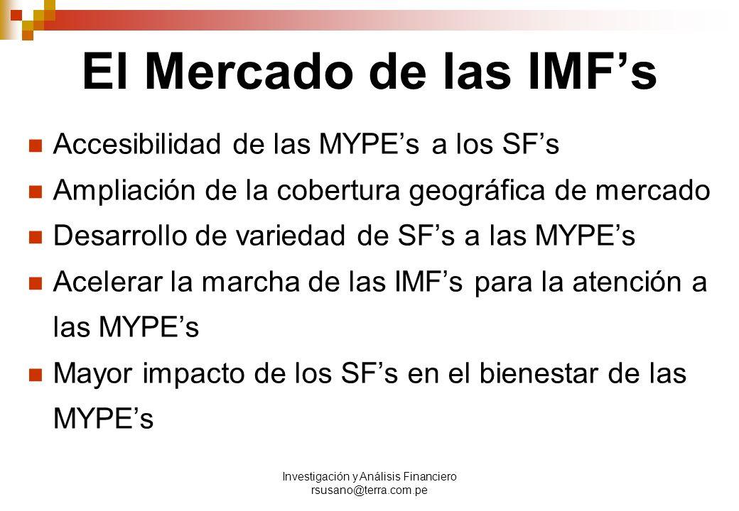 Investigación y Análisis Financiero rsusano@terra.com.pe El Mercado de las IMFs Accesibilidad de las MYPEs a los SFs Ampliación de la cobertura geográfica de mercado Desarrollo de variedad de SFs a las MYPEs Acelerar la marcha de las IMFs para la atención a las MYPEs Mayor impacto de los SFs en el bienestar de las MYPEs