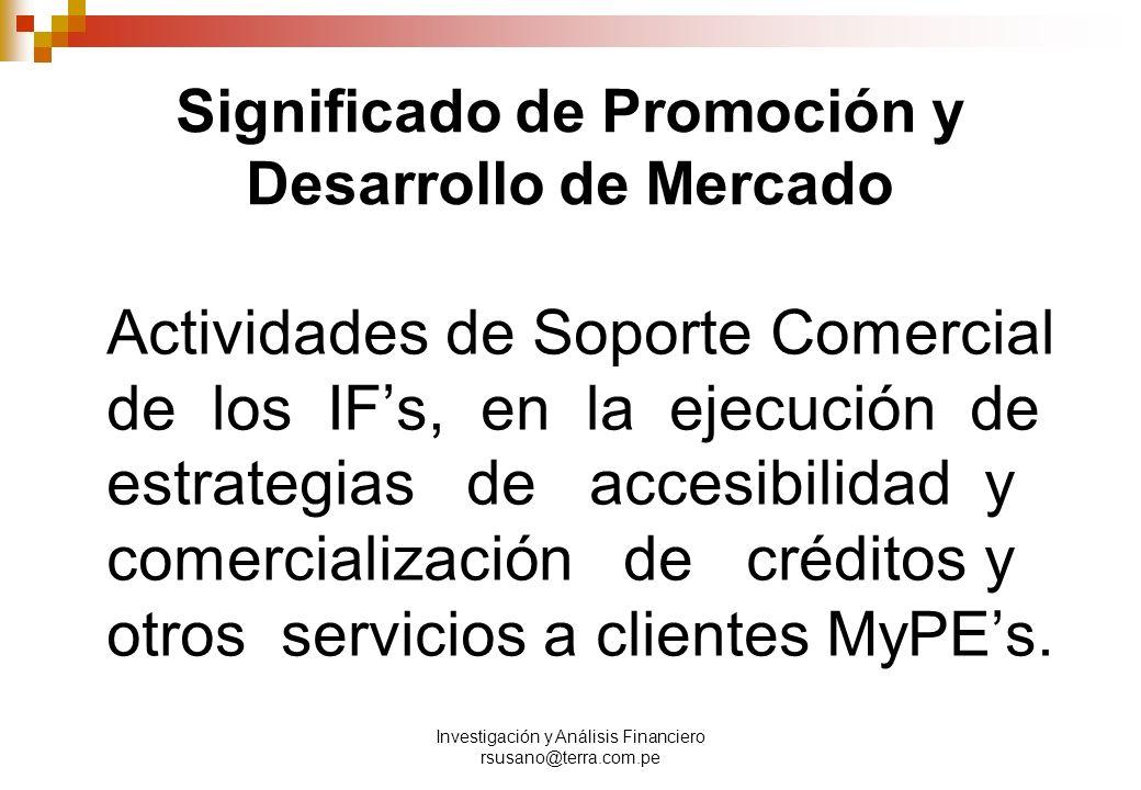 Investigación y Análisis Financiero rsusano@terra.com.pe Significado de Promoción y Desarrollo de Mercado Actividades de Soporte Comercial de los IFs, en la ejecución de estrategias de accesibilidad y comercialización de créditos y otros servicios a clientes MyPEs.