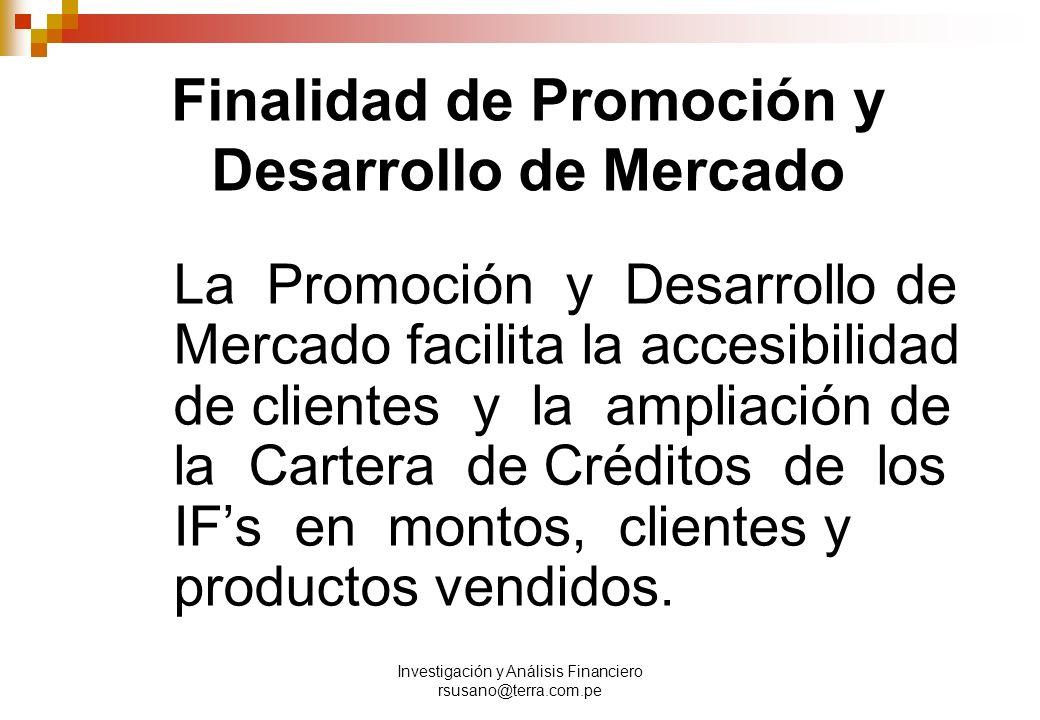 Investigación y Análisis Financiero rsusano@terra.com.pe Finalidad de Promoción y Desarrollo de Mercado La Promoción y Desarrollo de Mercado facilita la accesibilidad de clientes y la ampliación de la Cartera de Créditos de los IFs en montos, clientes y productos vendidos.