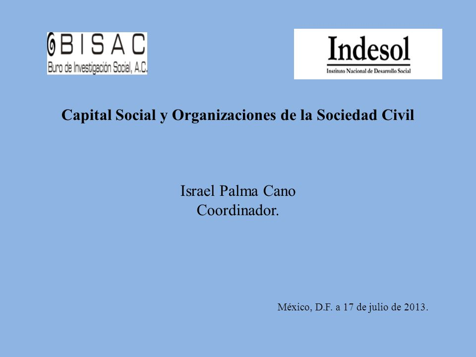 Capital Social y Organizaciones de la Sociedad Civil Israel Palma Cano Coordinador.