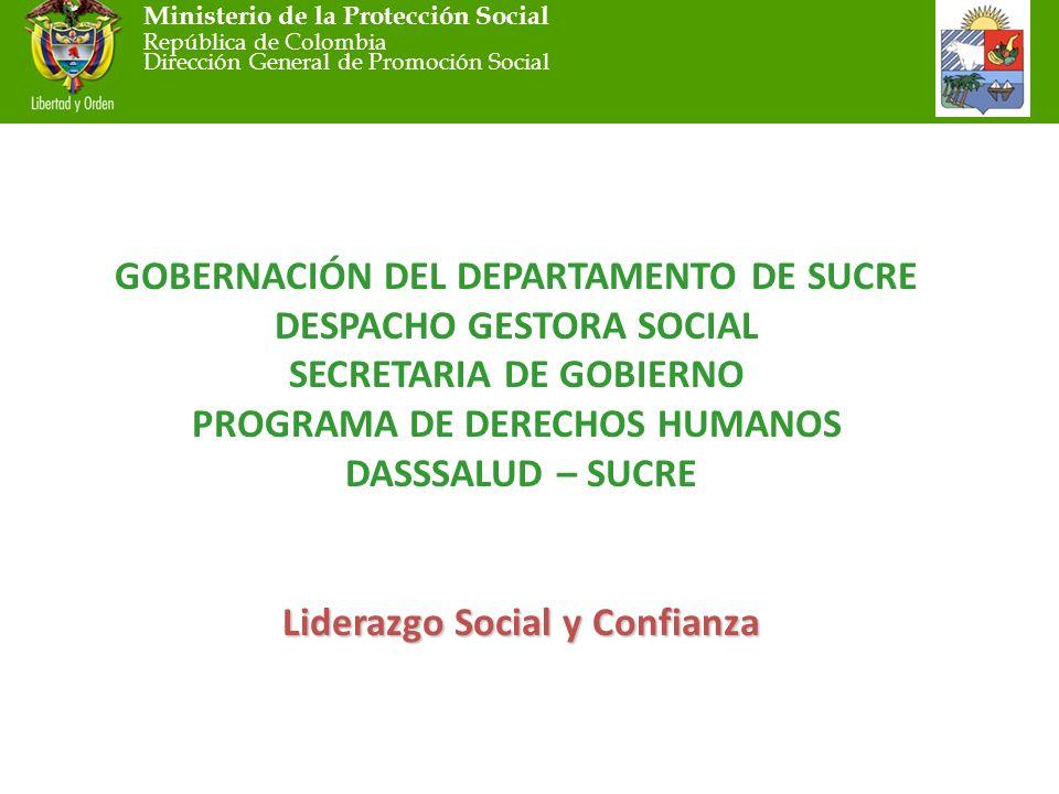 Ministerio de la Protección Social República de Colombia Dirección General de Promoción Social Liderazgo Social y Confianza GOBERNACIÓN DEL DEPARTAMENTO DE SUCRE DESPACHO GESTORA SOCIAL SECRETARIA DE GOBIERNO PROGRAMA DE DERECHOS HUMANOS DASSSALUD – SUCRE Liderazgo Social y Confianza
