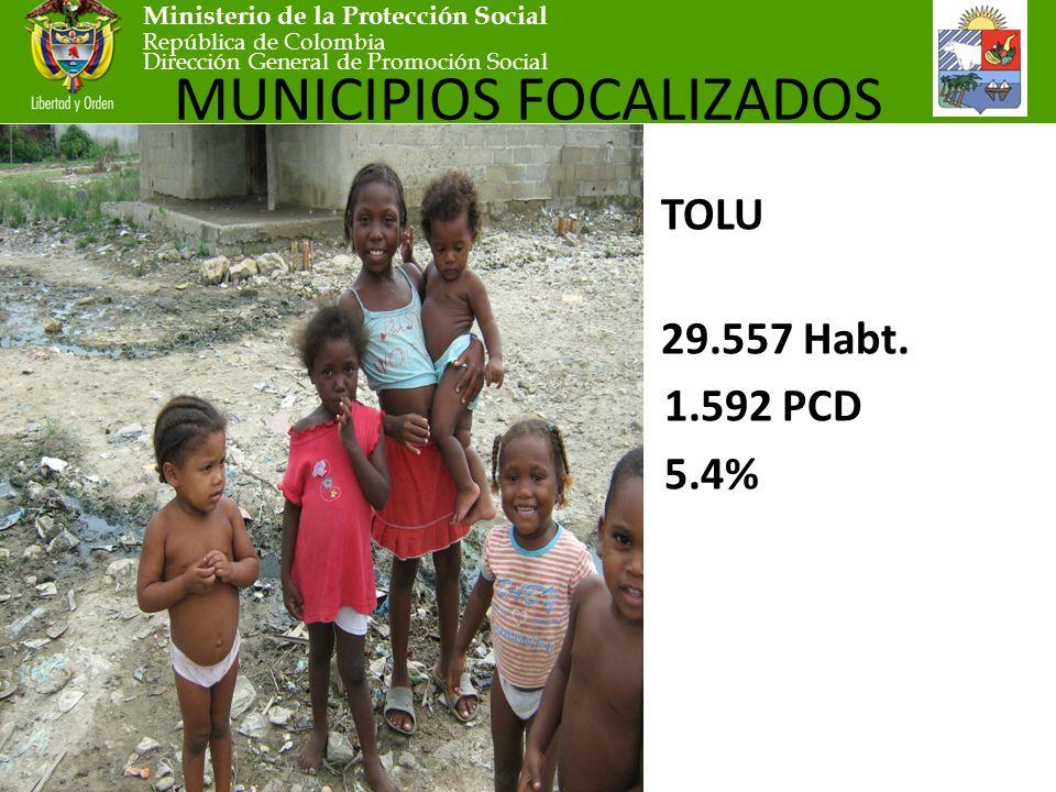 Ministerio de la Protección Social República de Colombia Dirección General de Promoción Social MUNICIPIOS FOCALIZADOS TOLU 29.557 Habt.