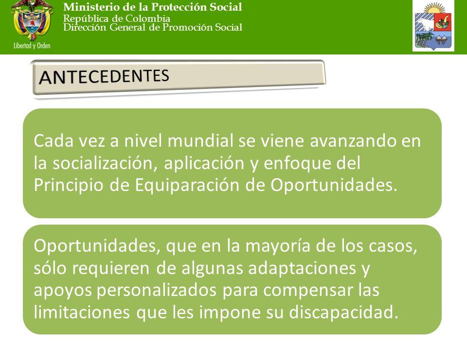 Ministerio de la Protección Social República de Colombia Dirección General de Promoción Social Cada vez a nivel mundial se viene avanzando en la socialización, aplicación y enfoque del Principio de Equiparación de Oportunidades.