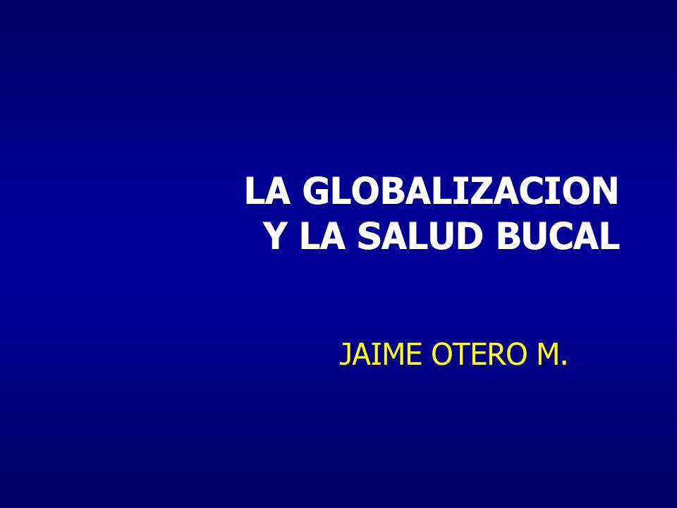 LA GLOBALIZACION Y LA SALUD BUCAL JAIME OTERO M.