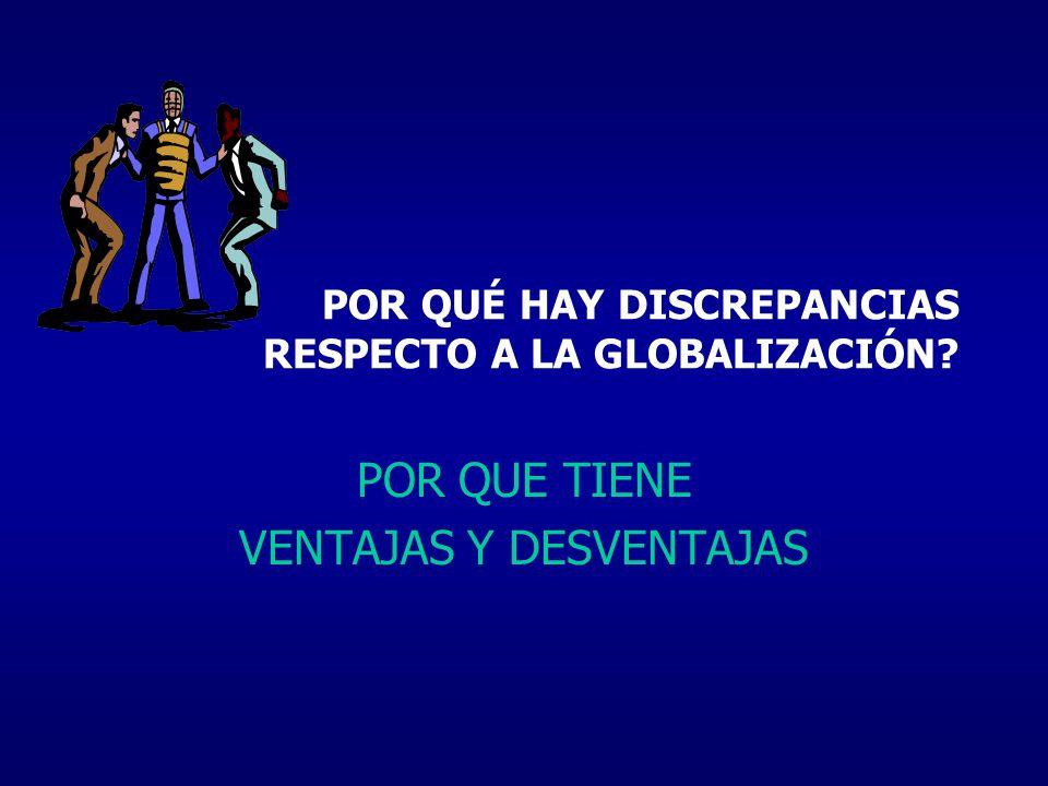 POR QUÉ HAY DISCREPANCIAS RESPECTO A LA GLOBALIZACIÓN? POR QUE TIENE VENTAJAS Y DESVENTAJAS