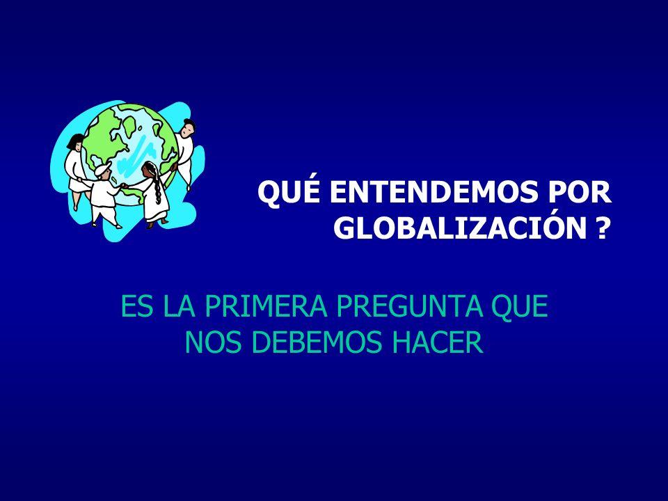 QUÉ ENTENDEMOS POR GLOBALIZACIÓN ? ES LA PRIMERA PREGUNTA QUE NOS DEBEMOS HACER