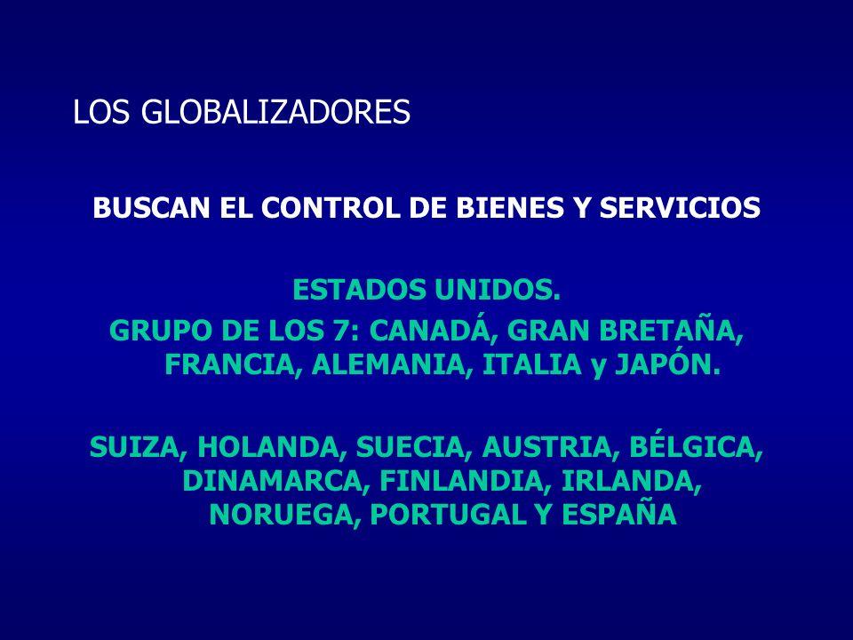 LOS GLOBALIZADORES BUSCAN EL CONTROL DE BIENES Y SERVICIOS ESTADOS UNIDOS. GRUPO DE LOS 7: CANADÁ, GRAN BRETAÑA, FRANCIA, ALEMANIA, ITALIA y JAPÓN. SU