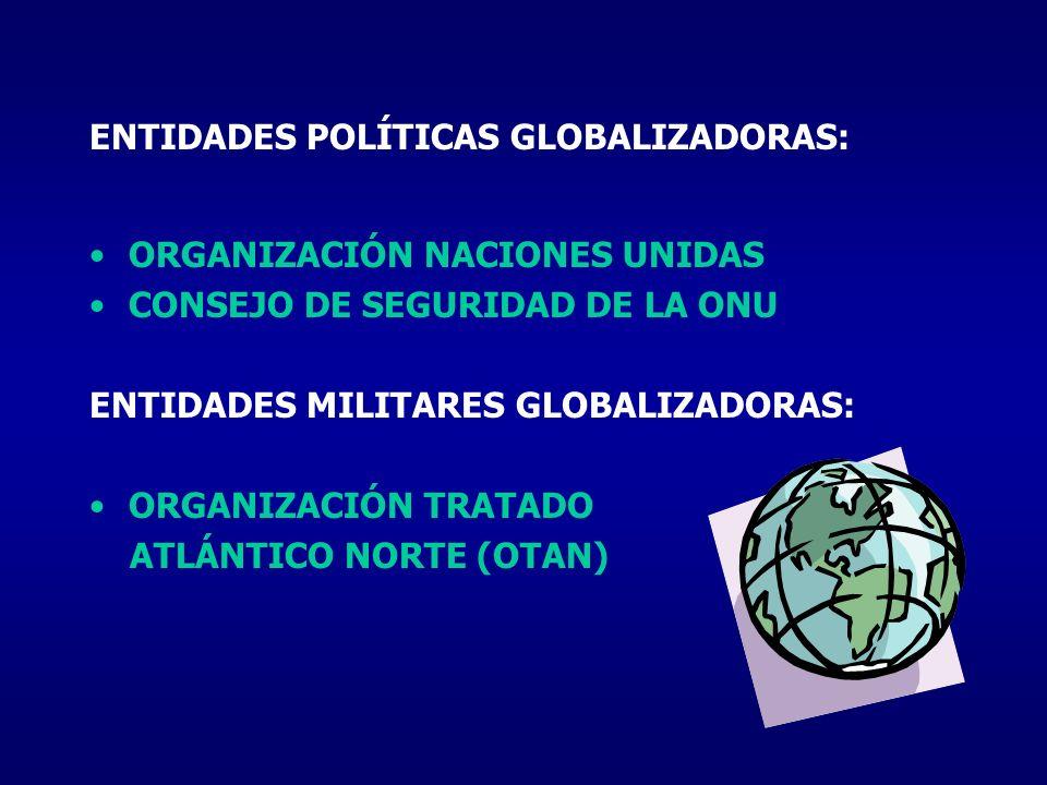 ENTIDADES POLÍTICAS GLOBALIZADORAS: ORGANIZACIÓN NACIONES UNIDAS CONSEJO DE SEGURIDAD DE LA ONU ENTIDADES MILITARES GLOBALIZADORAS: ORGANIZACIÓN TRATA