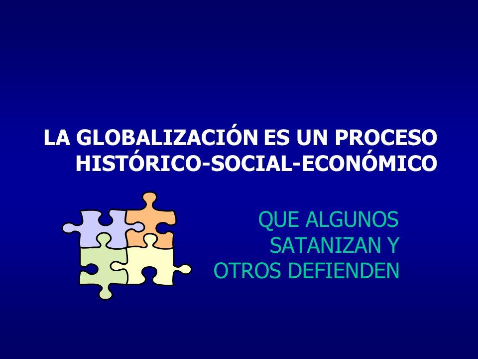 LA GLOBALIZACIÓN ES UN PROCESO HISTÓRICO-SOCIAL-ECONÓMICO QUE ALGUNOS SATANIZAN Y OTROS DEFIENDEN