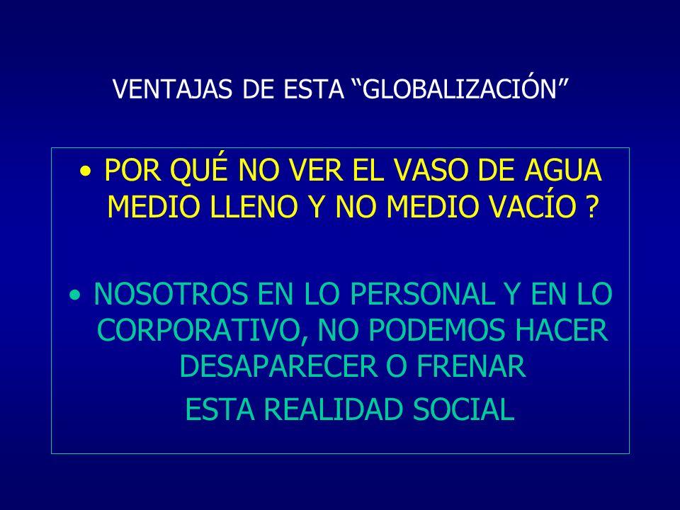 VENTAJAS DE ESTA GLOBALIZACIÓN POR QUÉ NO VER EL VASO DE AGUA MEDIO LLENO Y NO MEDIO VACÍO ? NOSOTROS EN LO PERSONAL Y EN LO CORPORATIVO, NO PODEMOS H