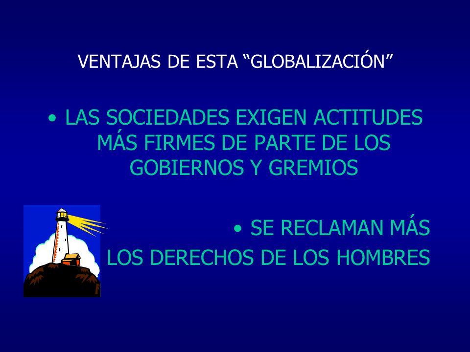 VENTAJAS DE ESTA GLOBALIZACIÓN LAS SOCIEDADES EXIGEN ACTITUDES MÁS FIRMES DE PARTE DE LOS GOBIERNOS Y GREMIOS SE RECLAMAN MÁS LOS DERECHOS DE LOS HOMB