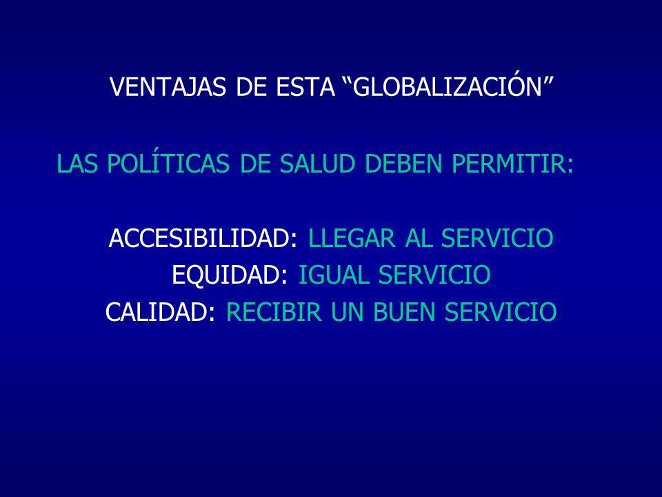 VENTAJAS DE ESTA GLOBALIZACIÓN LAS POLÍTICAS DE SALUD DEBEN PERMITIR: ACCESIBILIDAD: LLEGAR AL SERVICIO EQUIDAD: IGUAL SERVICIO CALIDAD: RECIBIR UN BU