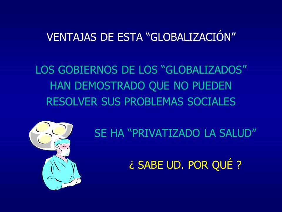 VENTAJAS DE ESTA GLOBALIZACIÓN LOS GOBIERNOS DE LOS GLOBALIZADOS HAN DEMOSTRADO QUE NO PUEDEN RESOLVER SUS PROBLEMAS SOCIALES SE HA PRIVATIZADO LA SAL