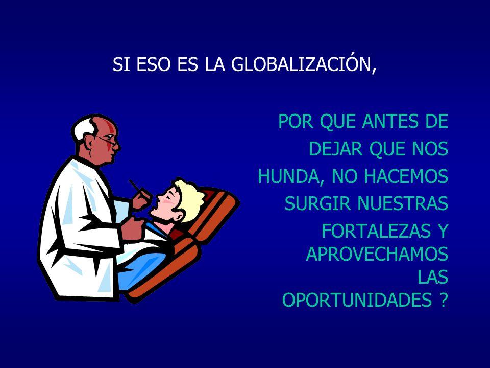 SI ESO ES LA GLOBALIZACIÓN, POR QUE ANTES DE DEJAR QUE NOS HUNDA, NO HACEMOS SURGIR NUESTRAS FORTALEZAS Y APROVECHAMOS LAS OPORTUNIDADES ?