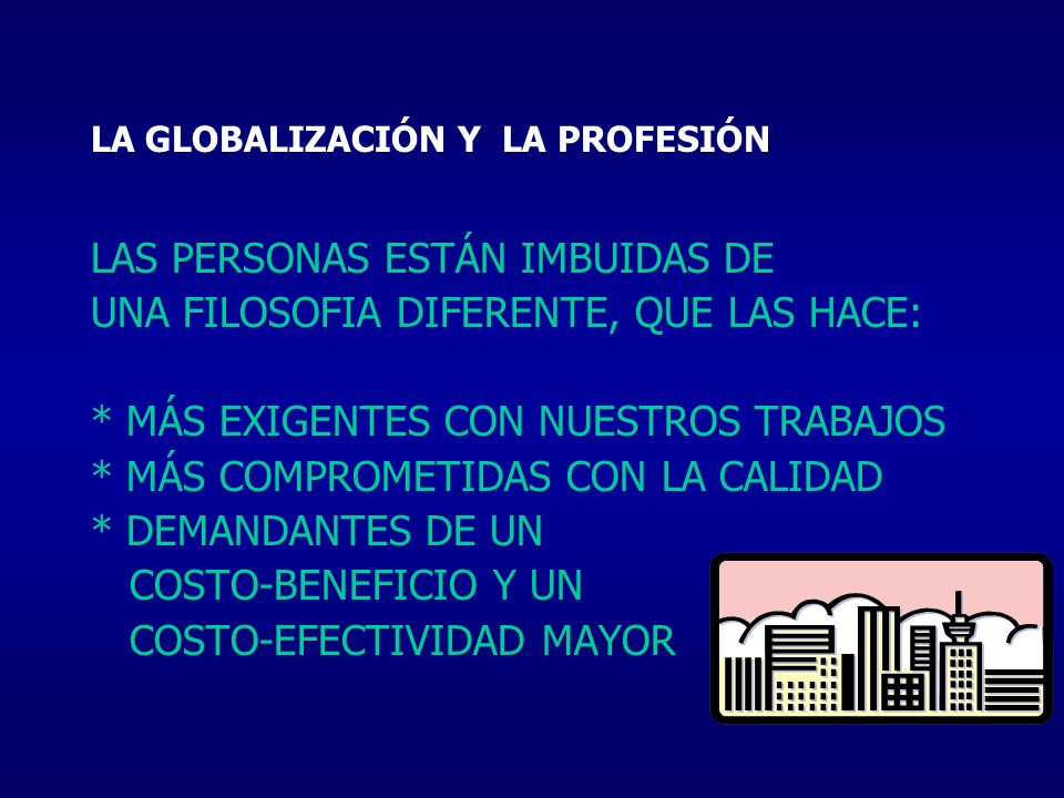 LA GLOBALIZACIÓN Y LA PROFESIÓN LAS PERSONAS ESTÁN IMBUIDAS DE UNA FILOSOFIA DIFERENTE, QUE LAS HACE: * MÁS EXIGENTES CON NUESTROS TRABAJOS * MÁS COMP