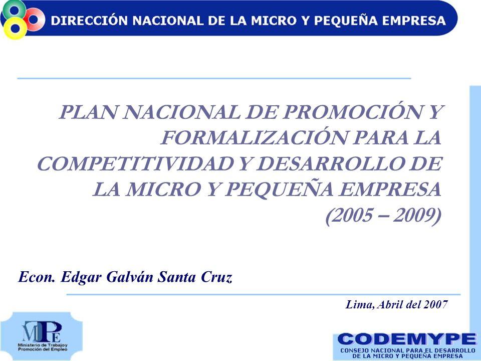 PLAN NACIONAL DE PROMOCIÓN Y FORMALIZACIÓN PARA LA COMPETITIVIDAD Y DESARROLLO DE LA MICRO Y PEQUEÑA EMPRESA (2005 – 2009) Econ. Edgar Galván Santa Cr