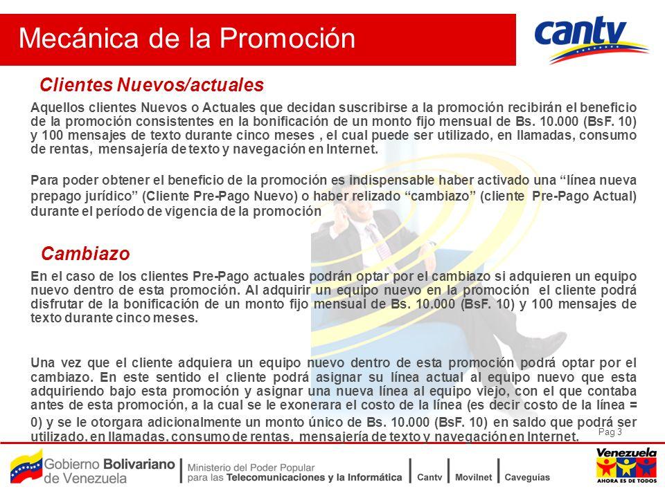 Pag 3 Mecánica de la Promoción Clientes Nuevos/actuales Aquellos clientes Nuevos o Actuales que decidan suscribirse a la promoción recibirán el beneficio de la promoción consistentes en la bonificación de un monto fijo mensual de Bs.