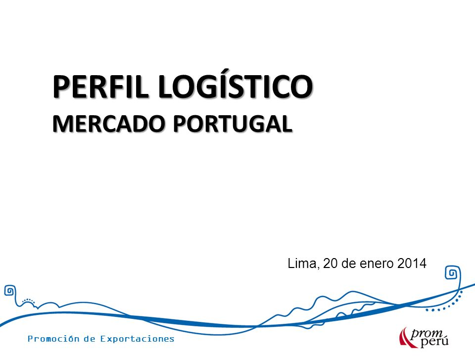 Promoción de Exportaciones Lima, 20 de enero 2014 PERFIL LOGÍSTICO MERCADO PORTUGAL
