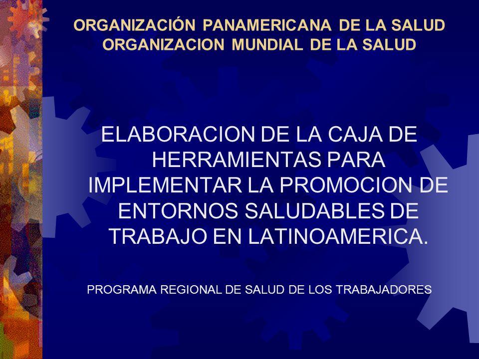 ORGANIZACIÓN PANAMERICANA DE LA SALUD ORGANIZACION MUNDIAL DE LA SALUD ELABORACION DE LA CAJA DE HERRAMIENTAS PARA IMPLEMENTAR LA PROMOCION DE ENTORNOS SALUDABLES DE TRABAJO EN LATINOAMERICA.