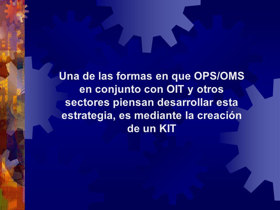 Una de las formas en que OPS/OMS en conjunto con OIT y otros sectores piensan desarrollar esta estrategia, es mediante la creación de un KIT