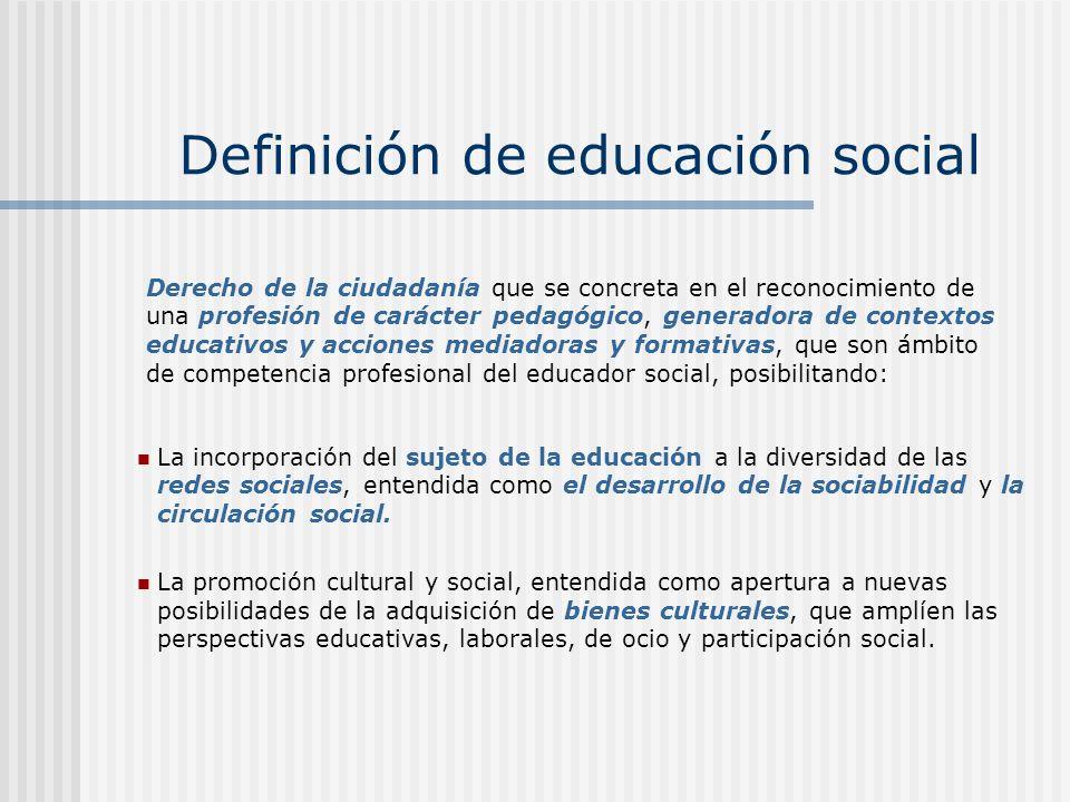 Definición de educación social La incorporación del sujeto de la educación a la diversidad de las redes sociales, entendida como el desarrollo de la sociabilidad y la circulación social.