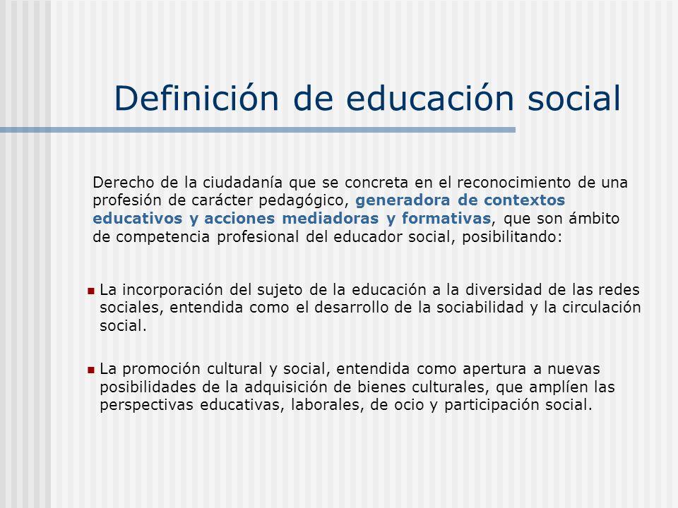 Definición de educación social La incorporación del sujeto de la educación a la diversidad de las redes sociales, entendida como el desarrollo de la s