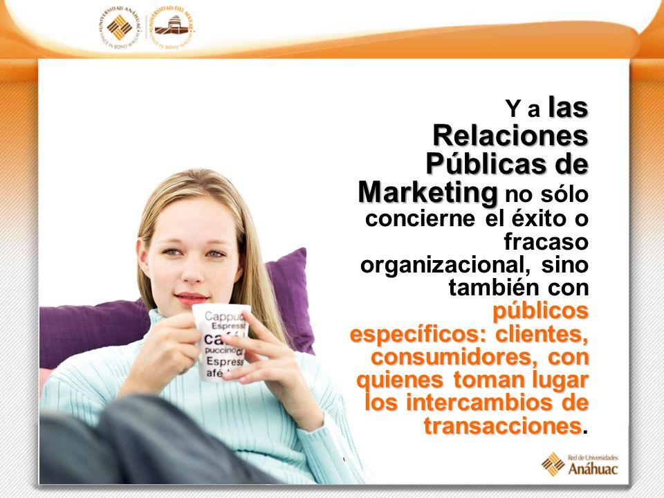 las Relaciones Públicas de Marketing públicos específicos: clientes, consumidores, con quienes toman lugar los intercambios de transacciones Y a las Relaciones Públicas de Marketing no sólo concierne el éxito o fracaso organizacional, sino también con públicos específicos: clientes, consumidores, con quienes toman lugar los intercambios de transacciones.