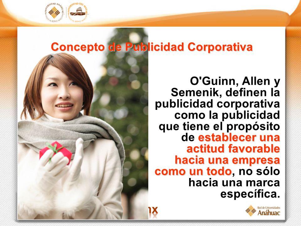 Concepto de Publicidad Corporativa establecer una actitud favorable hacia una empresa como un todo O'Guinn, Allen y Semenik, definen la publicidad cor
